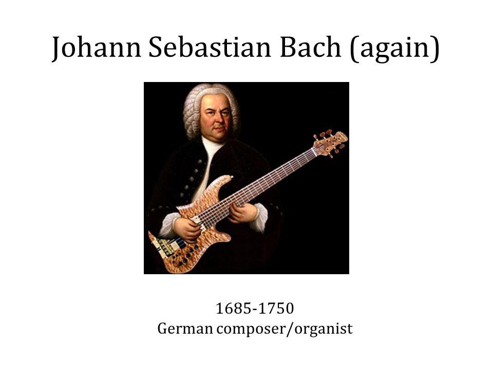 Johann Sebastian Bach (again) 1685-1750 German composer/organist