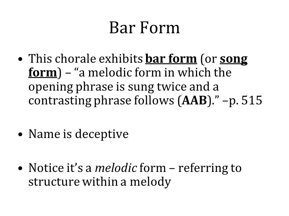 Bar Form This chorale exhibits bar form (or song form) – a melodic form in which the opening phrase is sung twice and a contrasting phrase follows (AAB). –p.