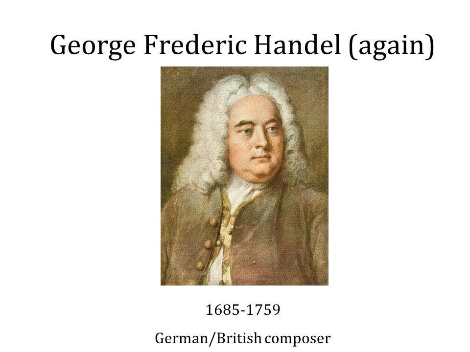 George Frederic Handel (again) 1685-1759 German/British composer