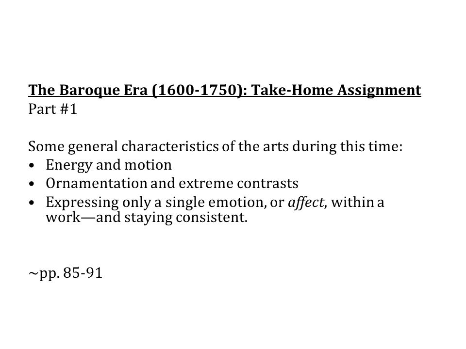 The Baroque Era (1600-1750): Take-Home Assignment Part #1 Some general characteristics of the arts during this time: Energy and motion Ornamentation and extreme contrasts Expressing only a single emotion, or affect, within a work—and staying consistent.