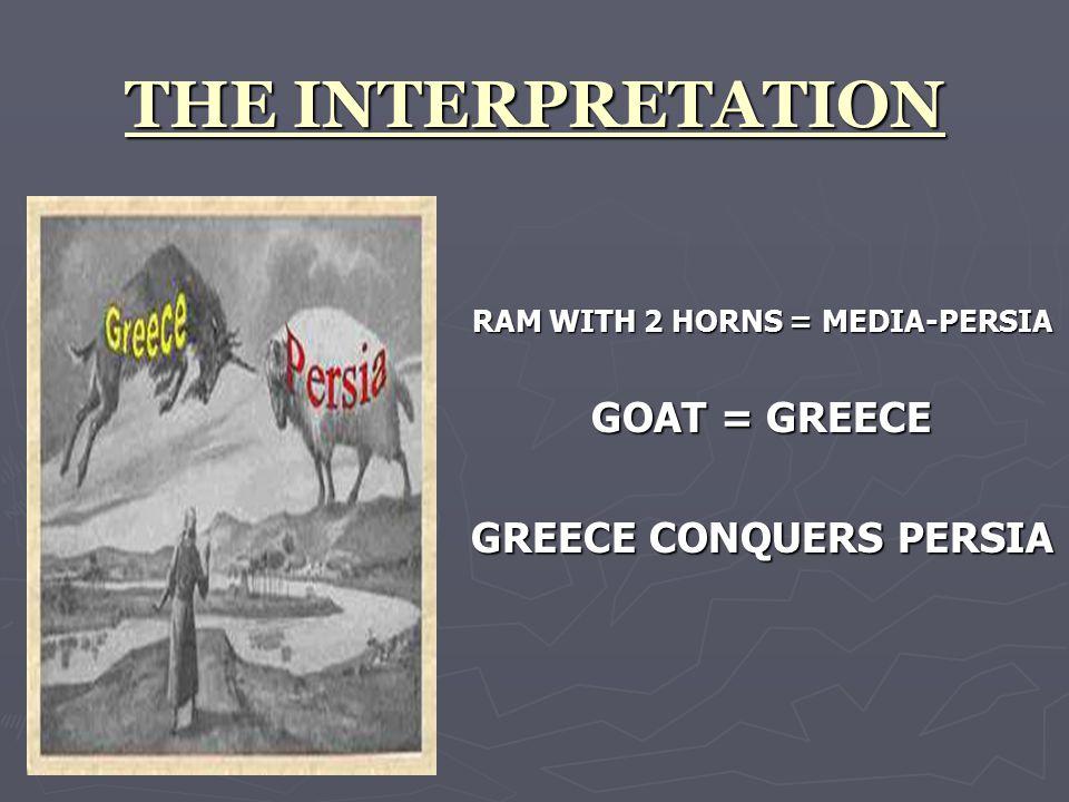 THE INTERPRETATION RAM WITH 2 HORNS = MEDIA-PERSIA GOAT = GREECE GREECE CONQUERS PERSIA