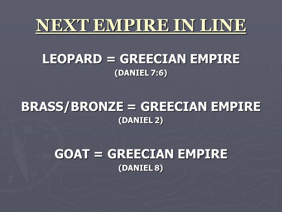 NEXT EMPIRE IN LINE LEOPARD = GREECIAN EMPIRE (DANIEL 7:6) BRASS/BRONZE = GREECIAN EMPIRE (DANIEL 2) GOAT = GREECIAN EMPIRE (DANIEL 8)