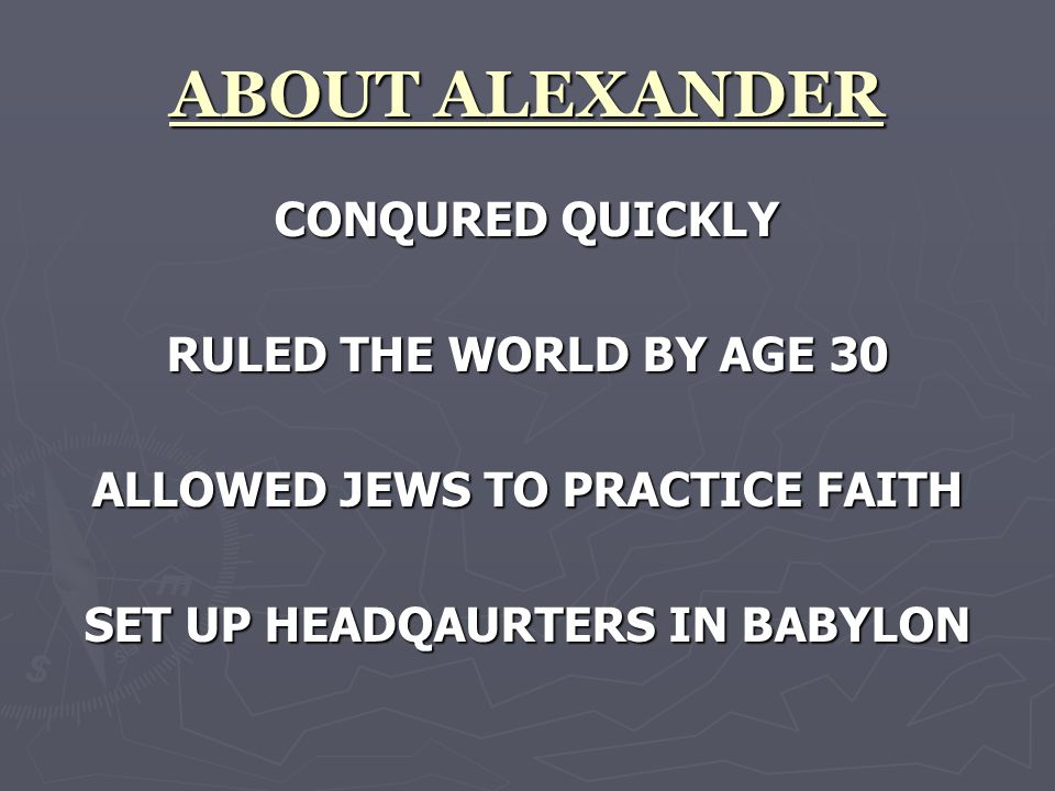 ABOUT ALEXANDER CONQURED QUICKLY RULED THE WORLD BY AGE 30 ALLOWED JEWS TO PRACTICE FAITH SET UP HEADQAURTERS IN BABYLON