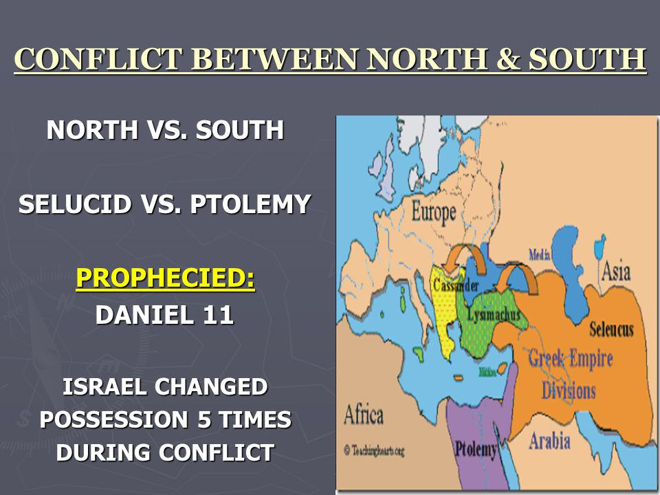 CONFLICT BETWEEN NORTH & SOUTH NORTH VS. SOUTH SELUCID VS. PTOLEMY PROPHECIED: DANIEL 11 ISRAEL CHANGED POSSESSION 5 TIMES DURING CONFLICT