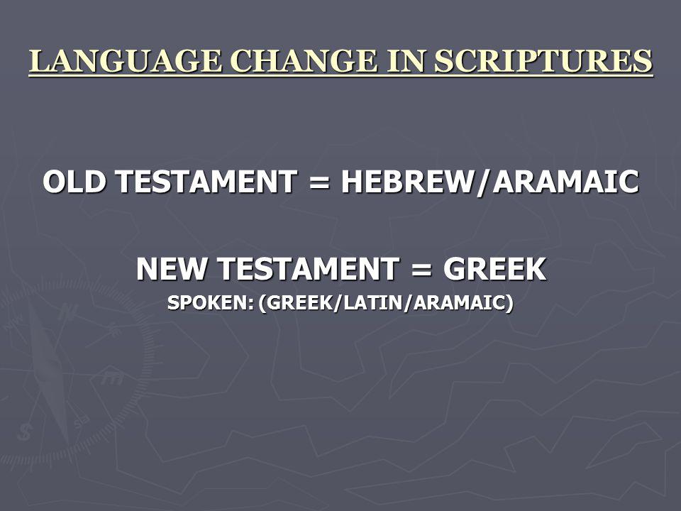 LANGUAGE CHANGE IN SCRIPTURES OLD TESTAMENT = HEBREW/ARAMAIC NEW TESTAMENT = GREEK SPOKEN: (GREEK/LATIN/ARAMAIC)