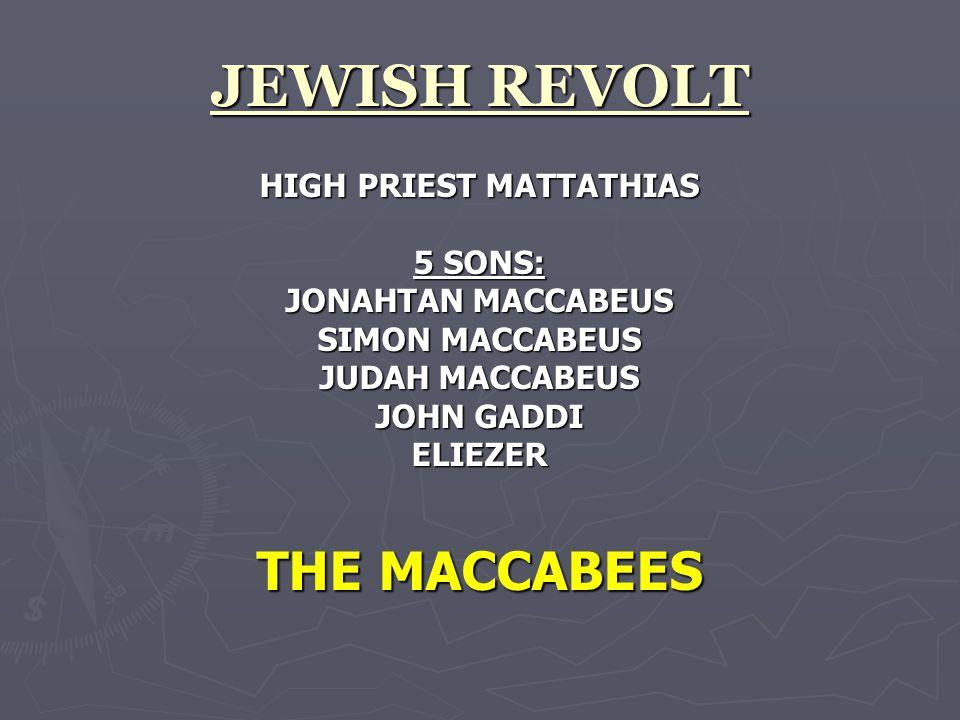 JEWISH REVOLT HIGH PRIEST MATTATHIAS 5 SONS: JONAHTAN MACCABEUS SIMON MACCABEUS JUDAH MACCABEUS JOHN GADDI ELIEZER THE MACCABEES