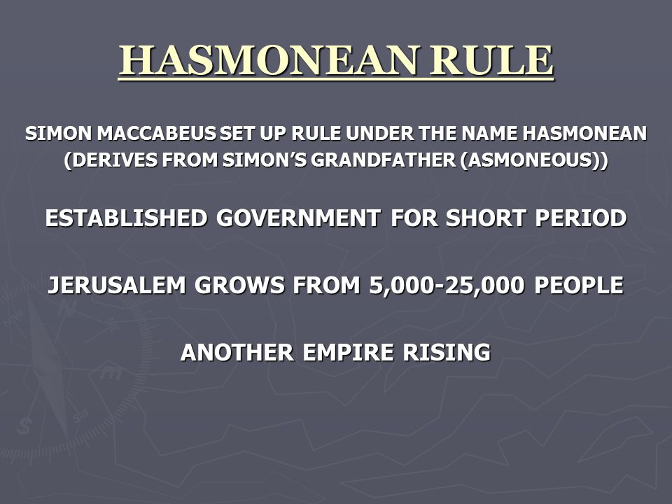 HASMONEAN RULE SIMON MACCABEUS SET UP RULE UNDER THE NAME HASMONEAN (DERIVES FROM SIMON'S GRANDFATHER (ASMONEOUS)) ESTABLISHED GOVERNMENT FOR SHORT PERIOD JERUSALEM GROWS FROM 5,000-25,000 PEOPLE ANOTHER EMPIRE RISING