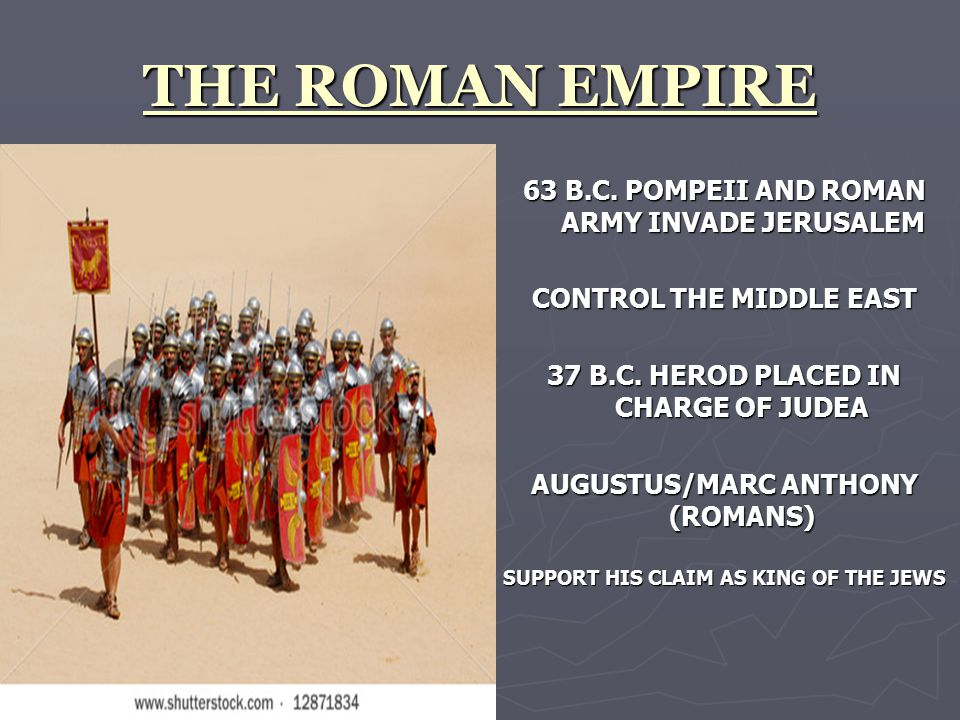 THE ROMAN EMPIRE 63 B.C. POMPEII AND ROMAN ARMY INVADE JERUSALEM CONTROL THE MIDDLE EAST 37 B.C.