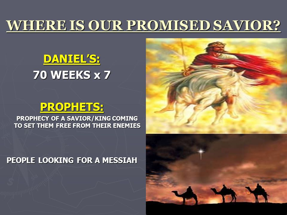 WHERE IS OUR PROMISED SAVIOR? DANIEL'S: 70 WEEKS x 7 PROPHETS: PROPHECY OF A SAVIOR/KING COMING TO SET THEM FREE FROM THEIR ENEMIES PEOPLE LOOKING FOR