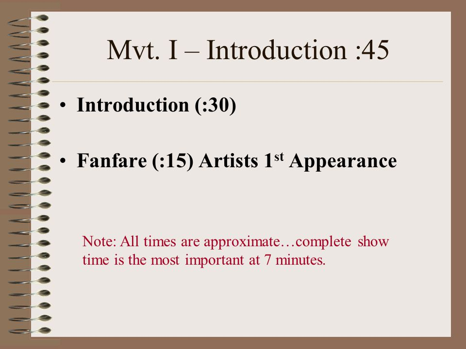 Mvt. I – Introduction :45 Introduction (:30) Fanfare (:15) Artists 1 st Appearance Note: All times are approximate…complete show time is the most impo