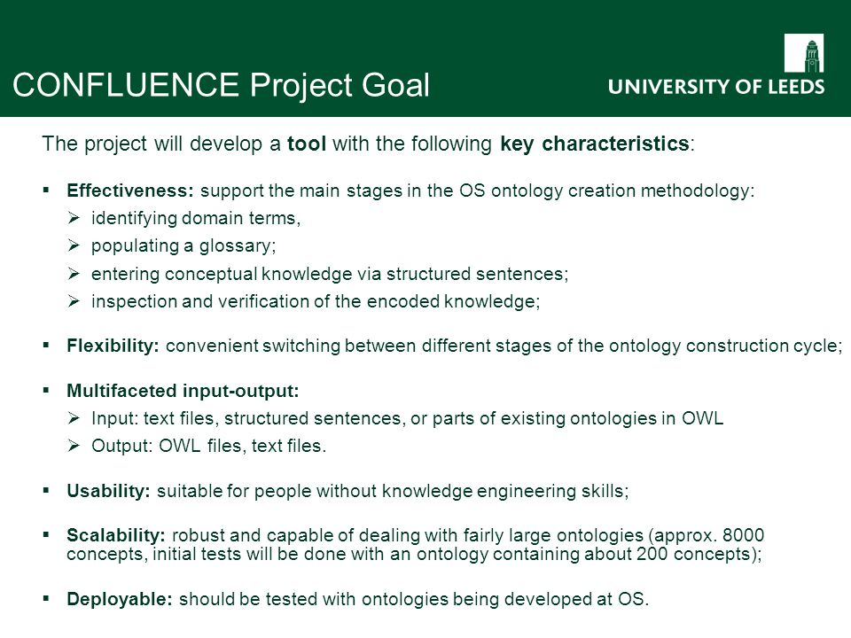 CONFLUENCE Project Goal The project will develop a tool with the following key characteristics:  Effectiveness: support the main stages in the OS ontology creation methodology:  identifying domain terms,  populating a glossary;  entering conceptual knowledge via structured sentences;  inspection and verification of the encoded knowledge;  Flexibility: convenient switching between different stages of the ontology construction cycle;  Multifaceted input-output:  Input: text files, structured sentences, or parts of existing ontologies in OWL  Output: OWL files, text files.