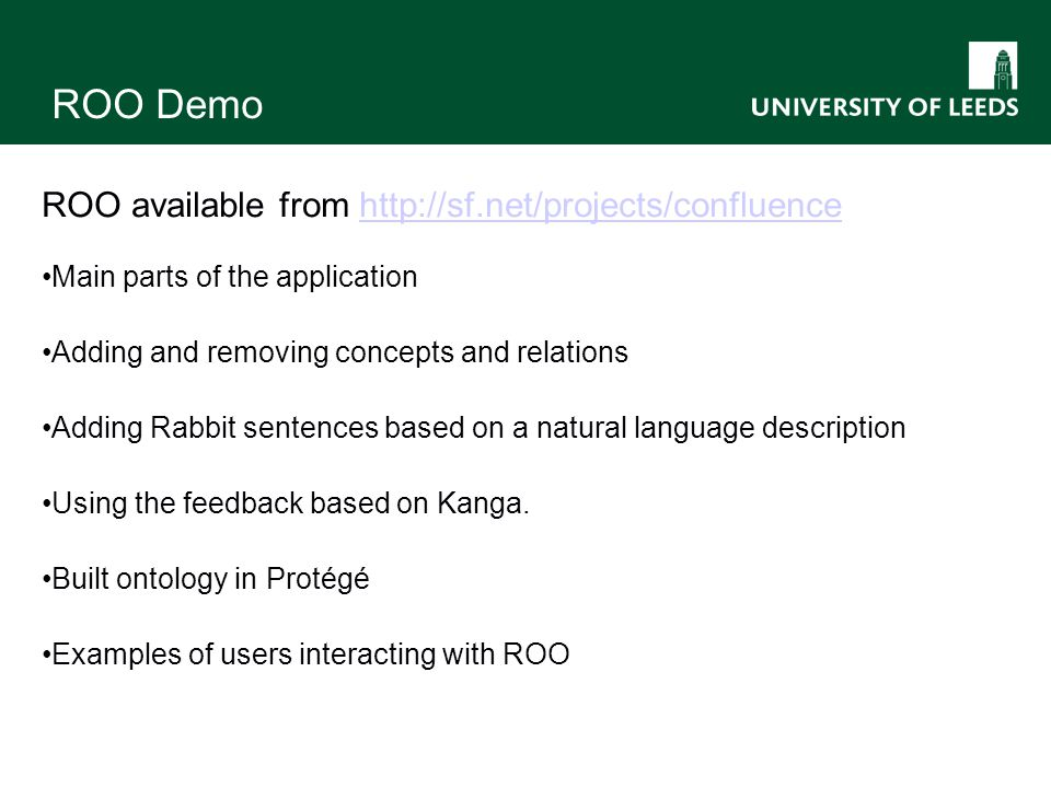 ROO Demo ROO available from http://sf.net/projects/confluencehttp://sf.net/projects/confluence Main parts of the application Adding and removing concepts and relations Adding Rabbit sentences based on a natural language description Using the feedback based on Kanga.