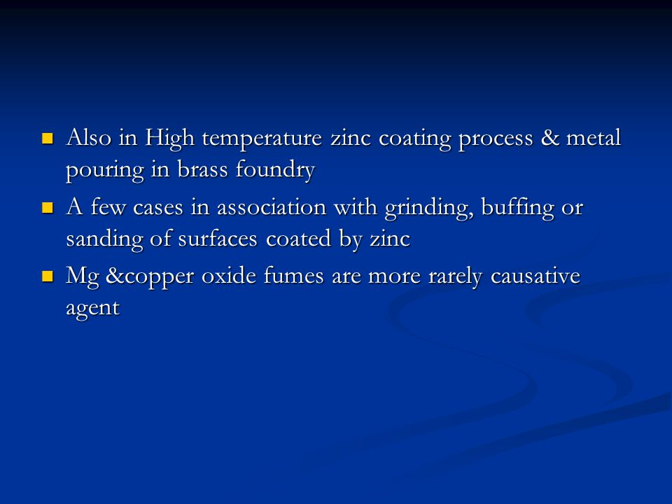 Also in High temperature zinc coating process & metal pouring in brass foundry Also in High temperature zinc coating process & metal pouring in brass foundry A few cases in association with grinding, buffing or sanding of surfaces coated by zinc A few cases in association with grinding, buffing or sanding of surfaces coated by zinc Mg &copper oxide fumes are more rarely causative agent Mg &copper oxide fumes are more rarely causative agent