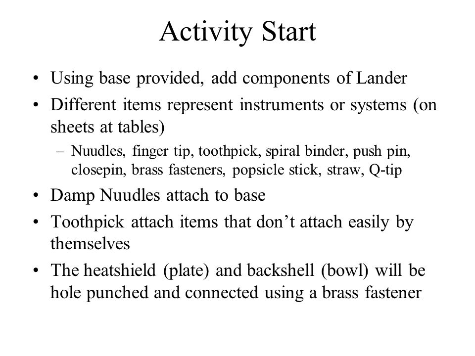 Activity Start Using base provided, add components of Lander Different items represent instruments or systems (on sheets at tables) –Nuudles, finger t