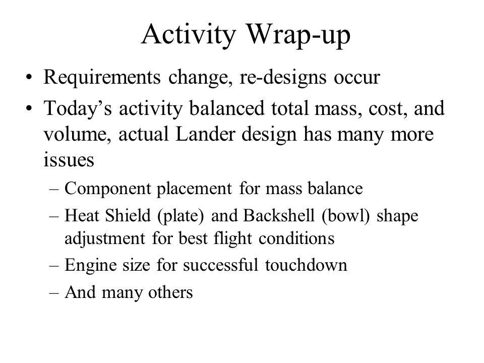 Activity Wrap-up Requirements change, re-designs occur Today's activity balanced total mass, cost, and volume, actual Lander design has many more issu