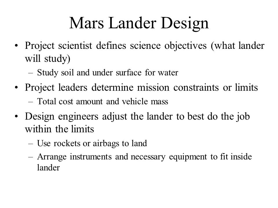 Mars Lander Design Project scientist defines science objectives (what lander will study) –Study soil and under surface for water Project leaders deter