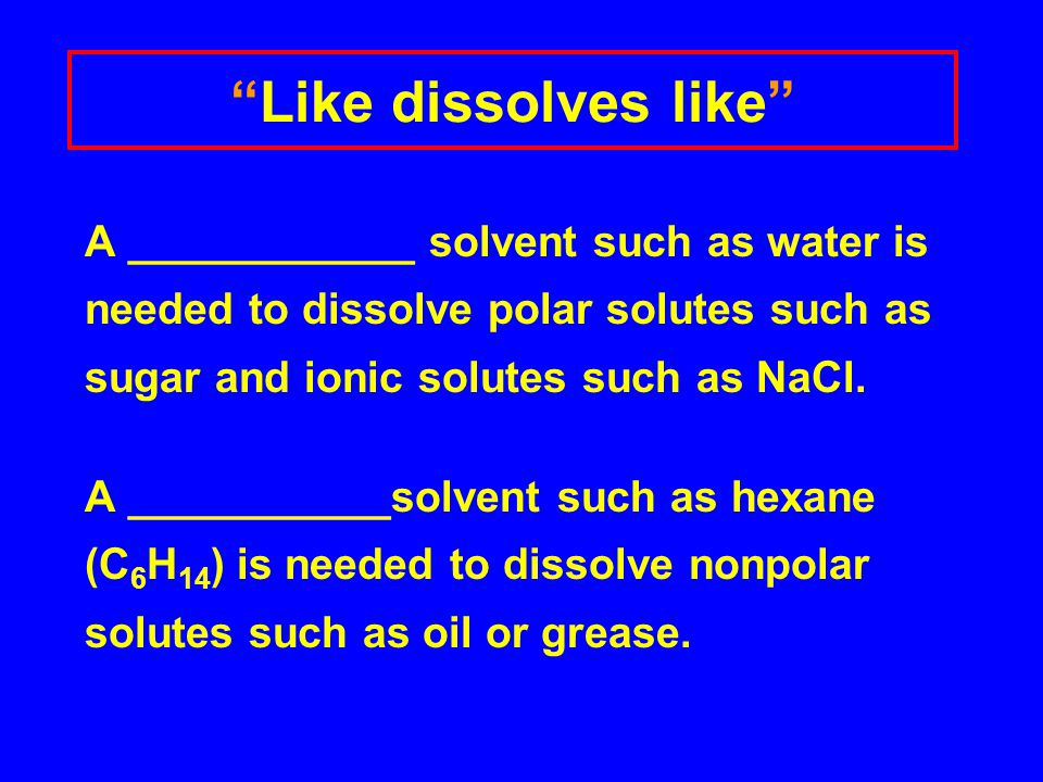 Like dissolves like A ____________ solvent such as water is needed to dissolve polar solutes such as sugar and ionic solutes such as NaCl.