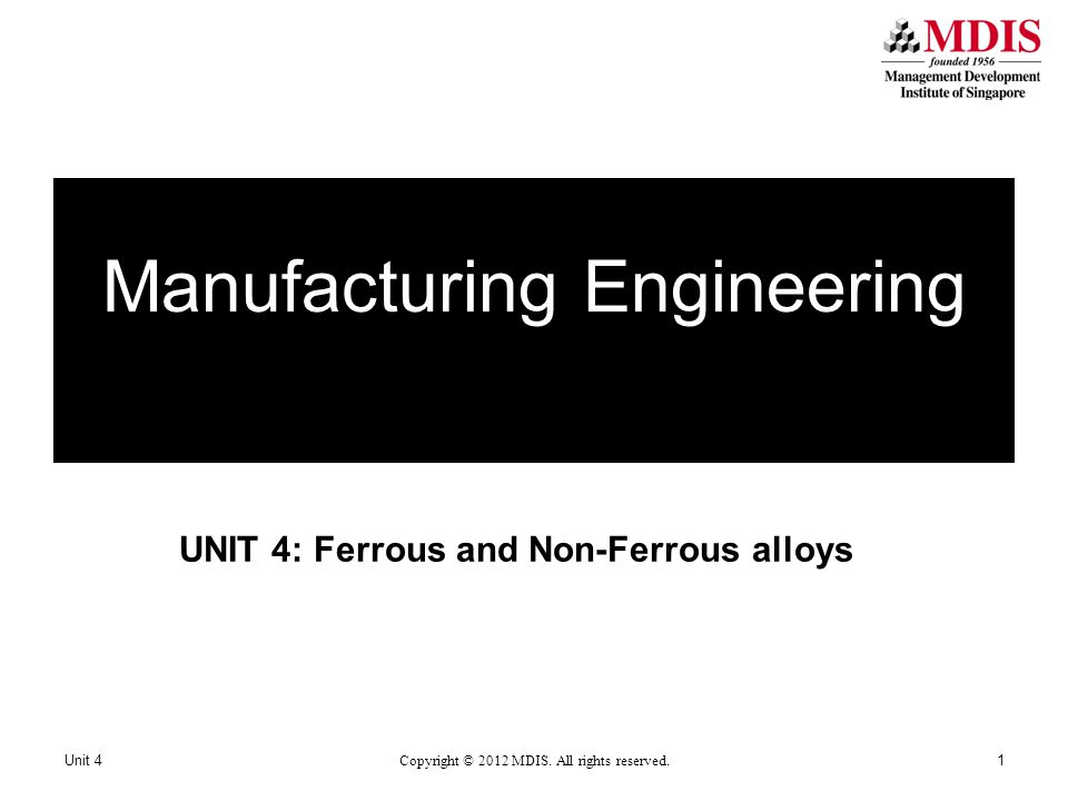 By the end of this unit, you should be able to: Name the processes for manufacture State the applications of various alloys State the characteristics of some alloys -2Unit 4 Copyright © 2012 MDIS.