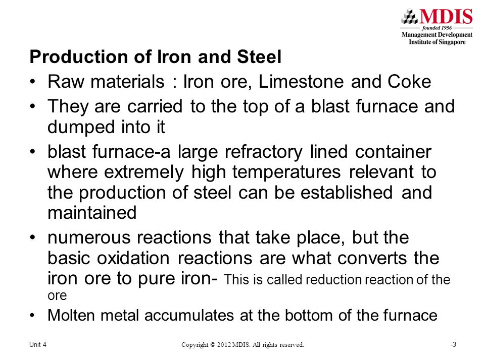 Production of Iron and Steel Raw materials : Iron ore, Limestone and Coke They are carried to the top of a blast furnace and dumped into it blast furnace-a large refractory lined container where extremely high temperatures relevant to the production of steel can be established and maintained numerous reactions that take place, but the basic oxidation reactions are what converts the iron ore to pure iron- This is called reduction reaction of the ore Molten metal accumulates at the bottom of the furnace -3Unit 4 Copyright © 2012 MDIS.
