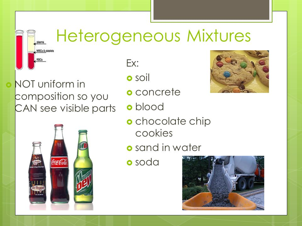 Heterogeneous Mixtures  NOT uniform in composition so you CAN see visible parts Ex:  soil  concrete  blood  chocolate chip cookies  sand in water  soda
