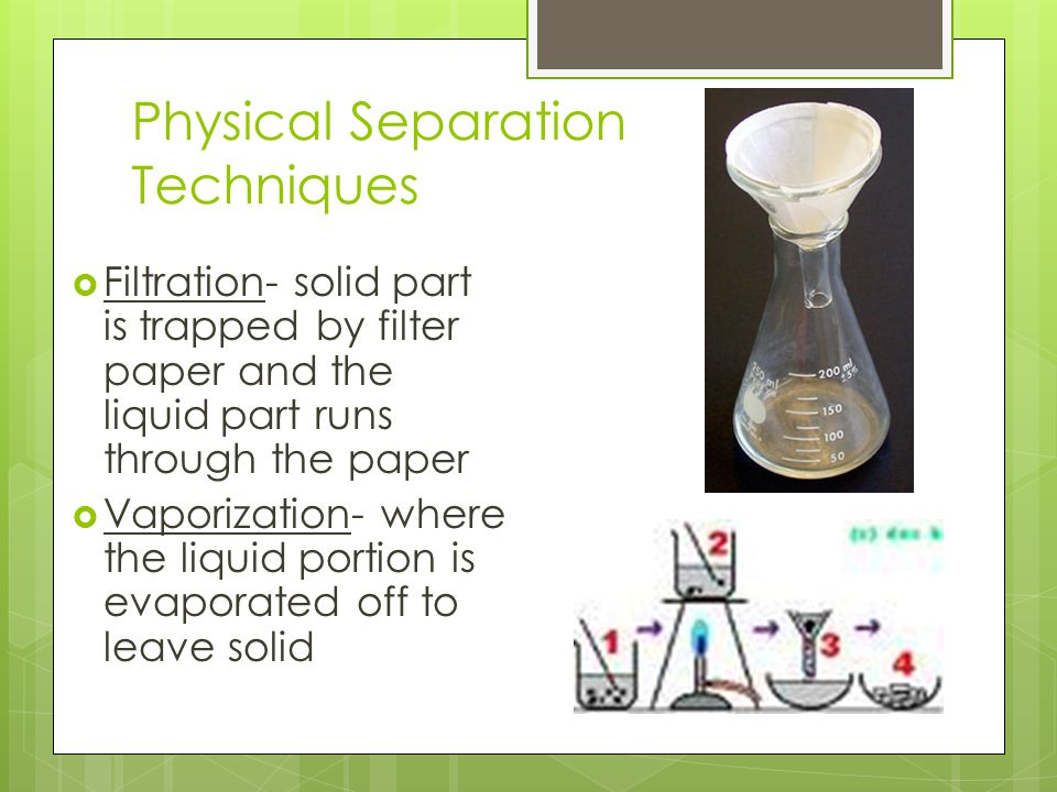 Physical Separation Techniques  Filtration- solid part is trapped by filter paper and the liquid part runs through the paper  Vaporization- where the liquid portion is evaporated off to leave solid