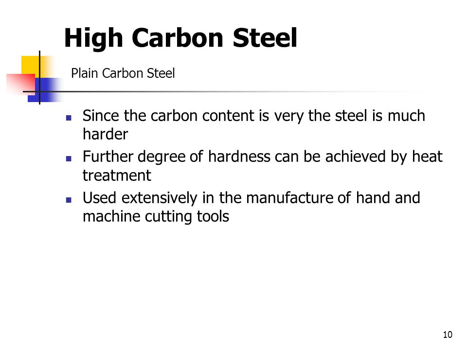 10 High Carbon Steel Plain Carbon Steel Since the carbon content is very the steel is much harder Further degree of hardness can be achieved by heat treatment Used extensively in the manufacture of hand and machine cutting tools