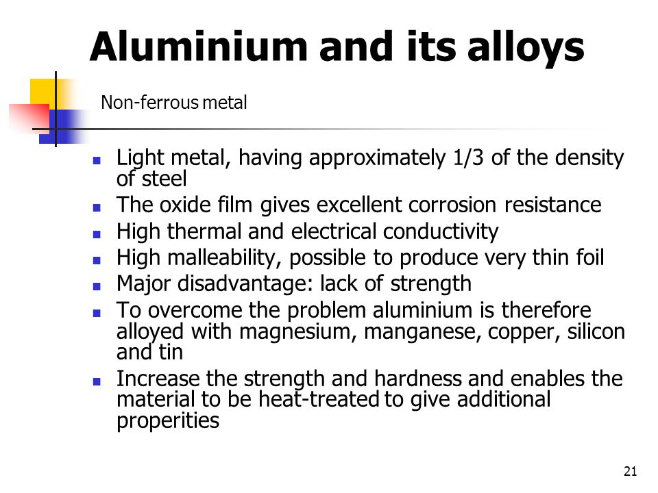 21 Aluminium and its alloys Non-ferrous metal Light metal, having approximately 1/3 of the density of steel The oxide film gives excellent corrosion resistance High thermal and electrical conductivity High malleability, possible to produce very thin foil Major disadvantage: lack of strength To overcome the problem aluminium is therefore alloyed with magnesium, manganese, copper, silicon and tin Increase the strength and hardness and enables the material to be heat-treated to give additional properities