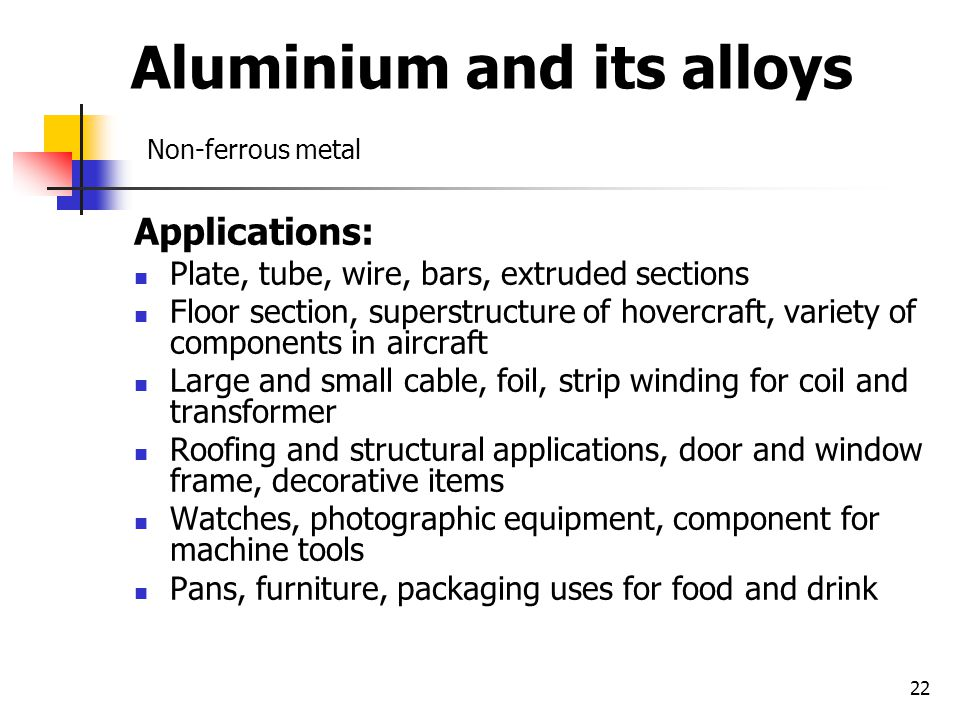 22 Aluminium and its alloys Non-ferrous metal Applications: Plate, tube, wire, bars, extruded sections Floor section, superstructure of hovercraft, variety of components in aircraft Large and small cable, foil, strip winding for coil and transformer Roofing and structural applications, door and window frame, decorative items Watches, photographic equipment, component for machine tools Pans, furniture, packaging uses for food and drink