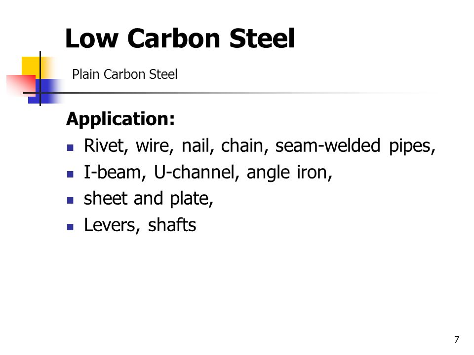 7 Low Carbon Steel Plain Carbon Steel Application: Rivet, wire, nail, chain, seam-welded pipes, I-beam, U-channel, angle iron, sheet and plate, Levers, shafts