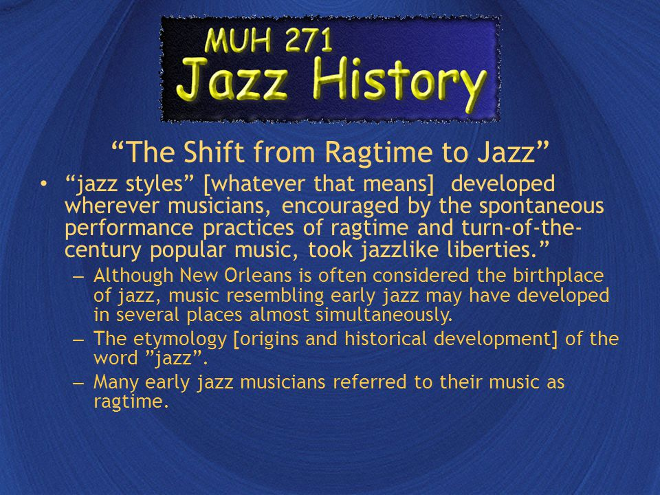 The Shift from Ragtime to Jazz jazz styles [whatever that means] developed wherever musicians, encouraged by the spontaneous performance practices of ragtime and turn-of-the- century popular music, took jazzlike liberties. – Although New Orleans is often considered the birthplace of jazz, music resembling early jazz may have developed in several places almost simultaneously.