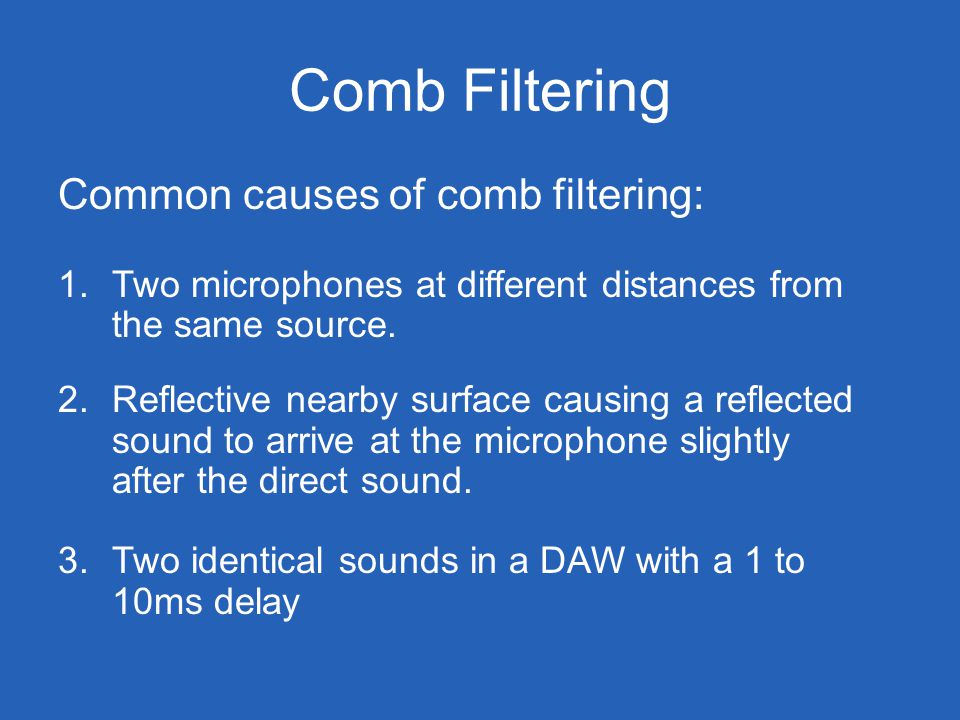 Comb Filtering Common causes of comb filtering: 1.Two microphones at different distances from the same source.