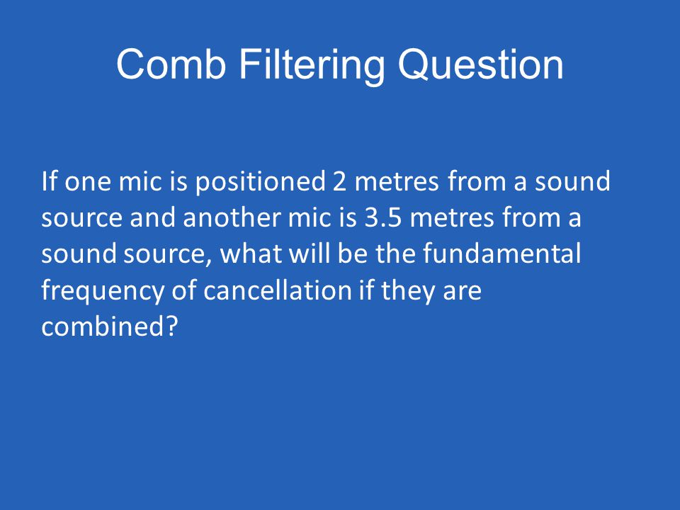 Comb Filtering Question If one mic is positioned 2 metres from a sound source and another mic is 3.5 metres from a sound source, what will be the fund
