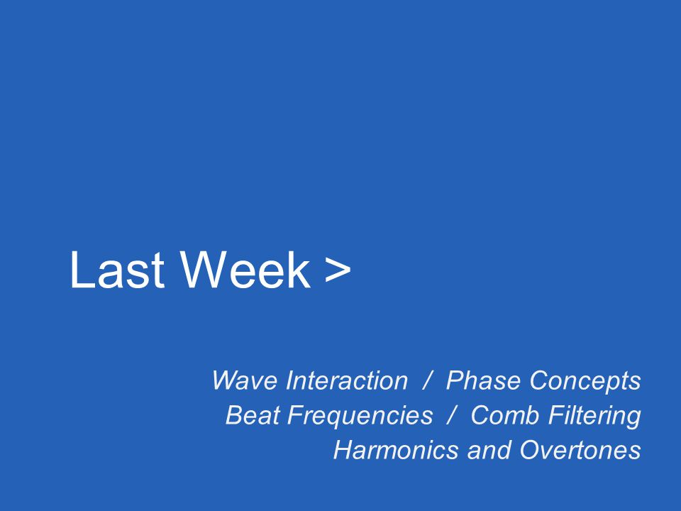 Last Week > Wave Interaction / Phase Concepts Beat Frequencies / Comb Filtering Harmonics and Overtones