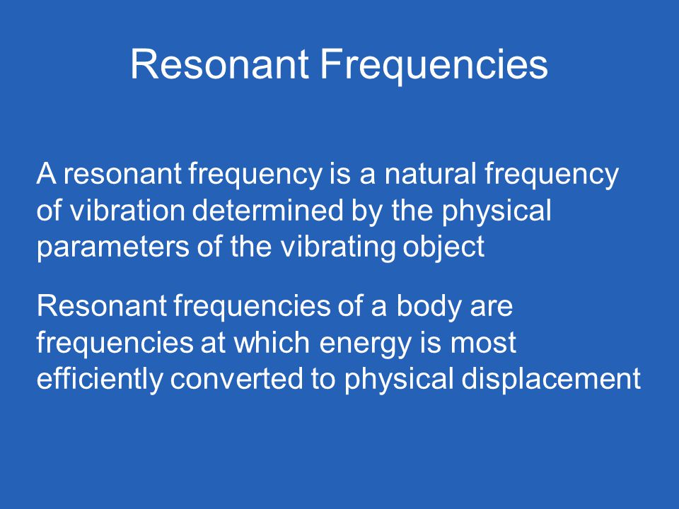 Resonant Frequencies A resonant frequency is a natural frequency of vibration determined by the physical parameters of the vibrating object Resonant frequencies of a body are frequencies at which energy is most efficiently converted to physical displacement