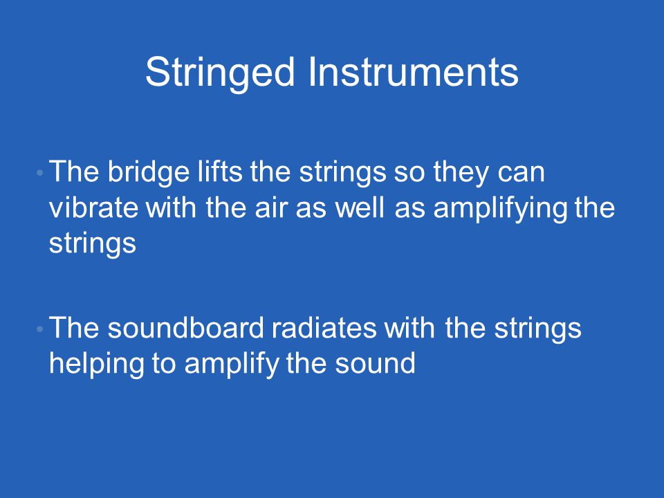 Stringed Instruments The bridge lifts the strings so they can vibrate with the air as well as amplifying the strings The soundboard radiates with the