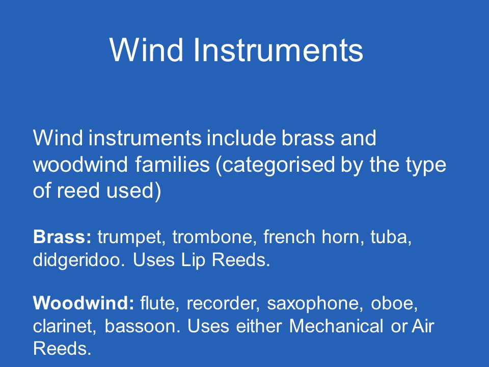 Wind Instruments Wind instruments include brass and woodwind families (categorised by the type of reed used) Brass: trumpet, trombone, french horn, tuba, didgeridoo.