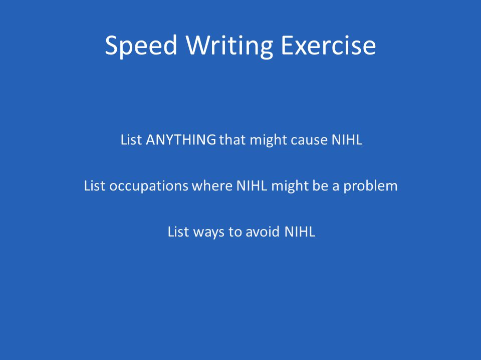 Speed Writing Exercise List ANYTHING that might cause NIHL List occupations where NIHL might be a problem List ways to avoid NIHL