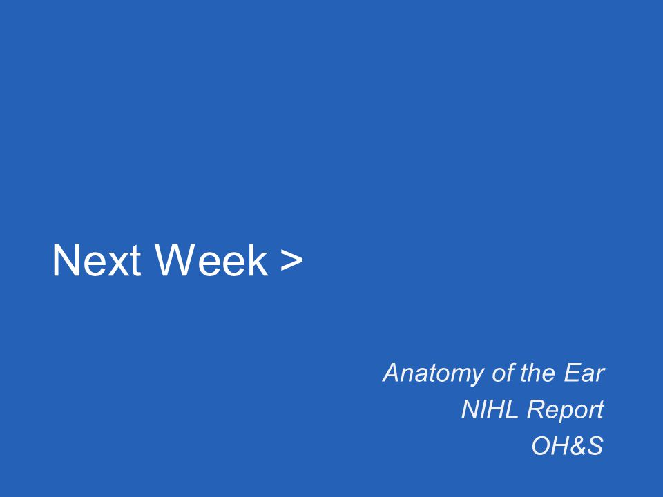 Next Week > Anatomy of the Ear NIHL Report OH&S
