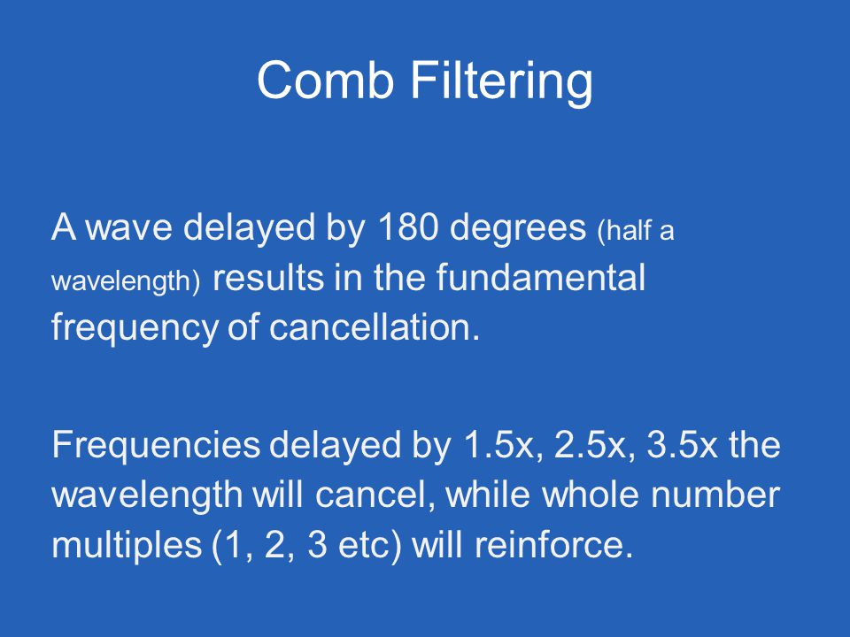Comb Filtering A wave delayed by 180 degrees (half a wavelength) results in the fundamental frequency of cancellation. Frequencies delayed by 1.5x, 2.