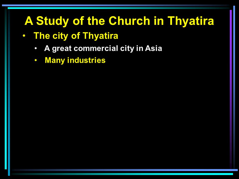 A Study of the Church in Thyatira The city of Thyatira A great commercial city in Asia Many industries