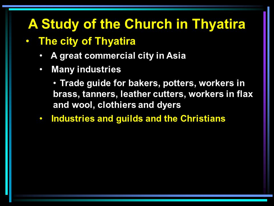 A Study of the Church in Thyatira The city of Thyatira A great commercial city in Asia Many industries Trade guide for bakers, potters, workers in bra