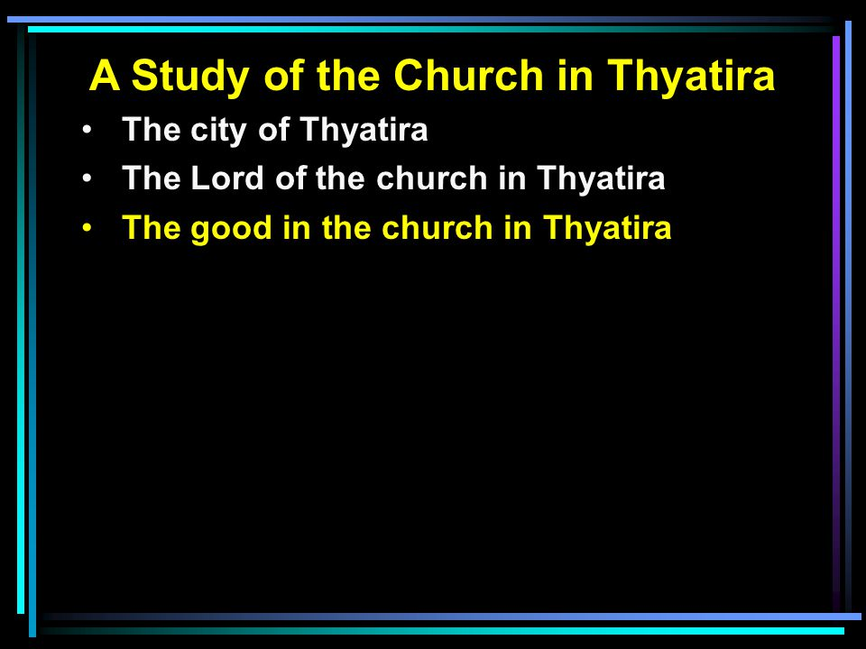A Study of the Church in Thyatira The city of Thyatira The Lord of the church in Thyatira The good in the church in Thyatira
