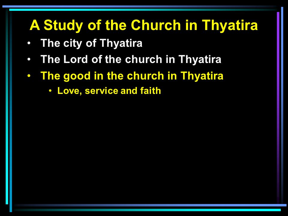 A Study of the Church in Thyatira The city of Thyatira The Lord of the church in Thyatira The good in the church in Thyatira Love, service and faith