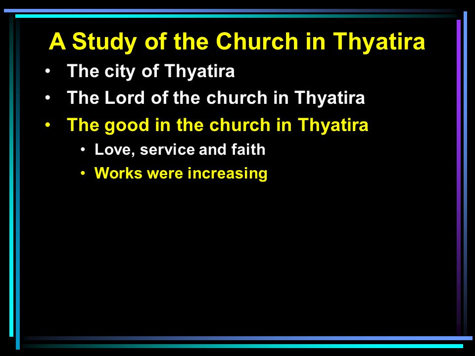 A Study of the Church in Thyatira The city of Thyatira The Lord of the church in Thyatira The good in the church in Thyatira Love, service and faith W