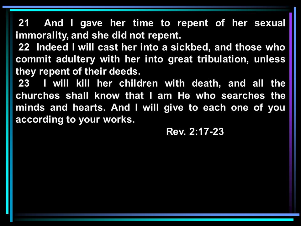 21 And I gave her time to repent of her sexual immorality, and she did not repent. 22 Indeed I will cast her into a sickbed, and those who commit adul