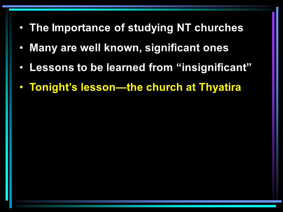 "The Importance of studying NT churches Many are well known, significant ones Lessons to be learned from ""insignificant"" Tonight's lesson—the church at"