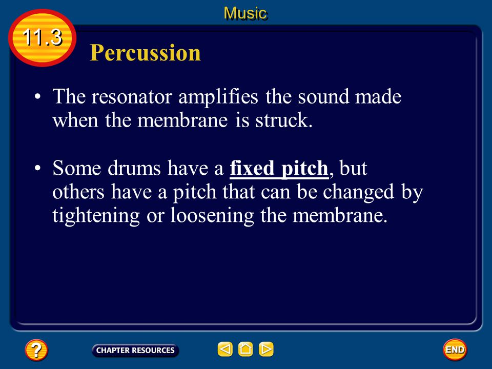 Percussion 11.3 Music When the drummer strikes the membrane with sticks or hands, the membrane vibrates and causes the air inside the resonator to vibrate.