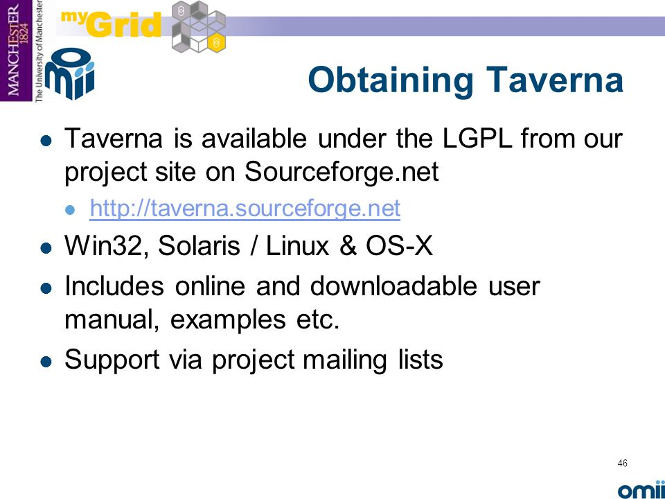 46 Obtaining Taverna Taverna is available under the LGPL from our project site on Sourceforge.net http://taverna.sourceforge.net Win32, Solaris / Linux & OS-X Includes online and downloadable user manual, examples etc.