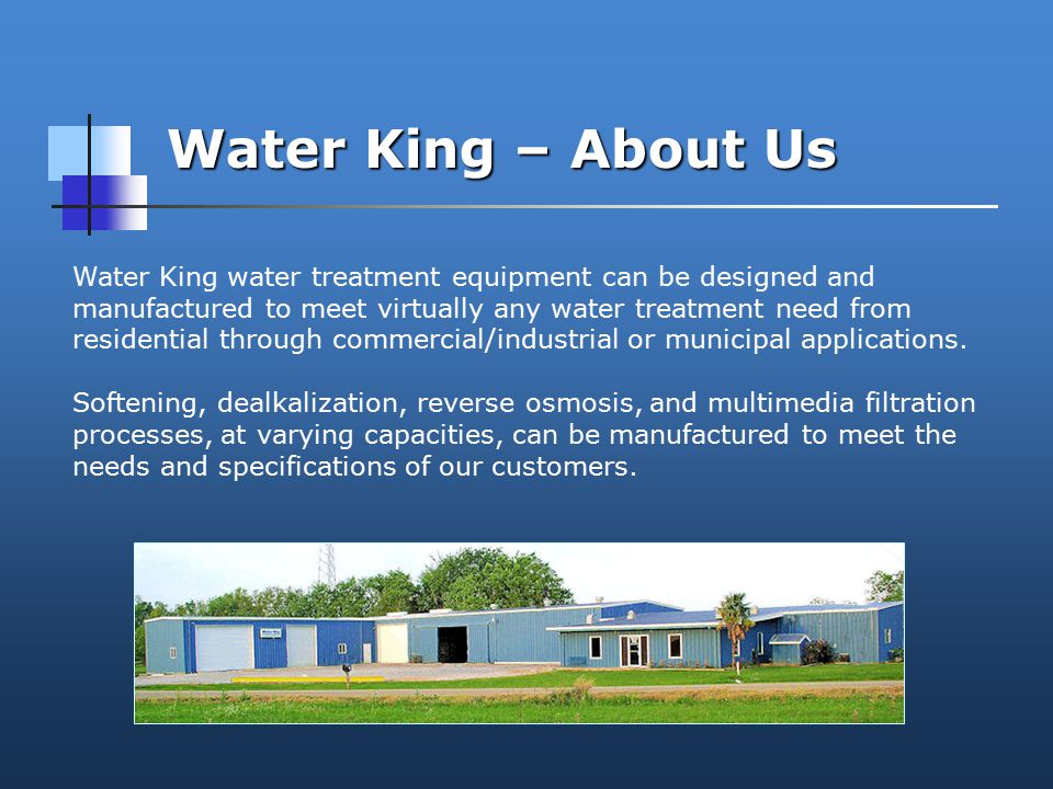 Water King – About Us Water King water treatment equipment can be designed and manufactured to meet virtually any water treatment need from residential through commercial/industrial or municipal applications.