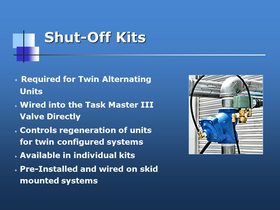 Shut-Off Kits Required for Twin Alternating Units Wired into the Task Master III Valve Directly Controls regeneration of units for twin configured systems Available in individual kits Pre-Installed and wired on skid mounted systems